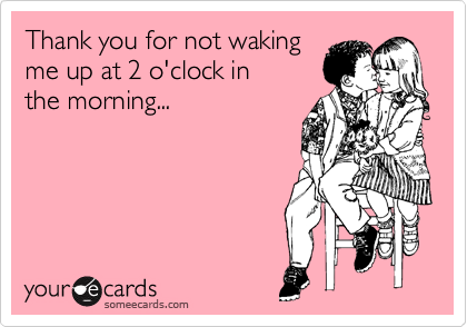 Thank you for not waking me up at 2 o'clock in  the morning...