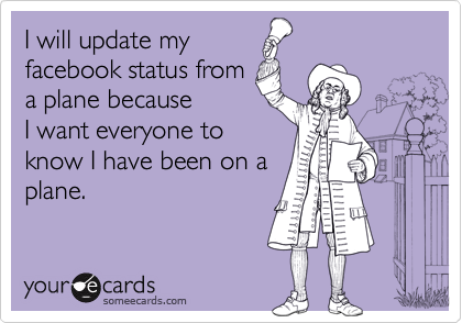 I will update my  facebook status from a plane because I want everyone to  know I have been on a  plane.