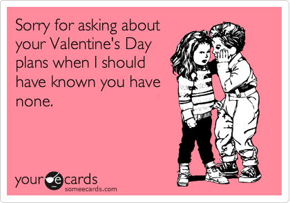 Sorry for asking about your Valentine's Day plans when I should have known you have none.