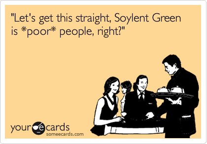 """Let's get this straight, Soylent Green is *poor* people, right?"""
