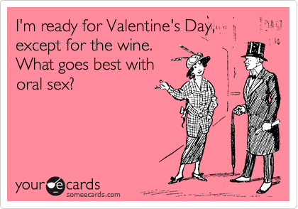 I'm ready for Valentine's Day, except for the wine. What goes best with oral sex?