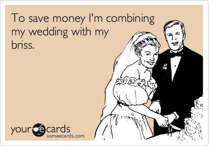 To save money I'm combining my wedding with my briss.