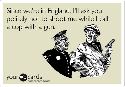 Since we're in England, I'll ask you politely not to shoot me while I call a cop with a gun.