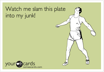 Watch me slam this plate into my junk!