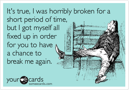 It's true, I was horribly broken for a short period of time, but I got myself all fixed up in order for you to have a chance to break me again.