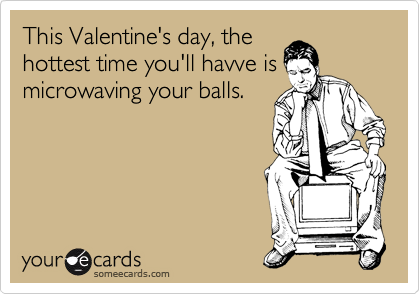This Valentine's day, the hottest time you'll havve is microwaving your balls.