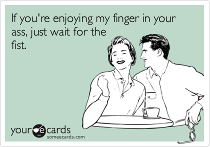 someecards.com - If you're enjoying my finger in your ass, just wait for the fist.