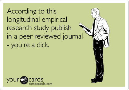 According to this longitudinal empirical research study publish in a peer-reviewed journal - you're a dick.