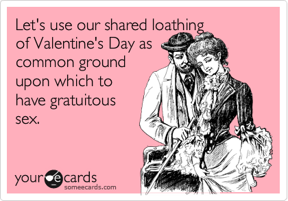 Let's use our shared loathing of Valentine's Day as common ground upon which to have gratuitous sex.