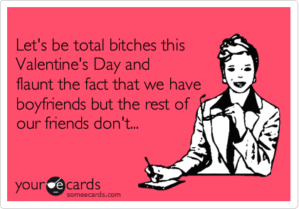 Let's be total bitches this Valentine's Day and flaunt the fact that we have boyfriends but the rest of our friends don't...