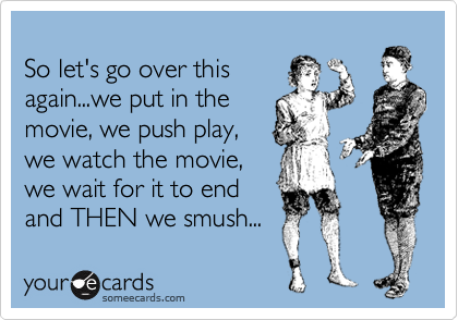 So let's go over this again...we put in the  movie, we push play, we watch the movie, we wait for it to end  and THEN we smush...