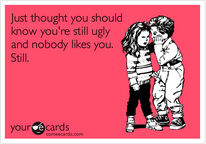 Just thought you should know you're still ugly and nobody likes you. Still.
