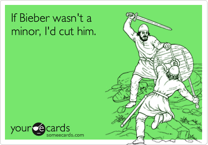 If Bieber wasn't a minor, I'd cut him.