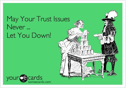 May Your Trust Issues  Never ... Let You Down!