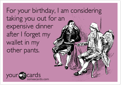 For your birthday, I am considering taking you out for an expensive dinner after I forget my wallet in my other pants.
