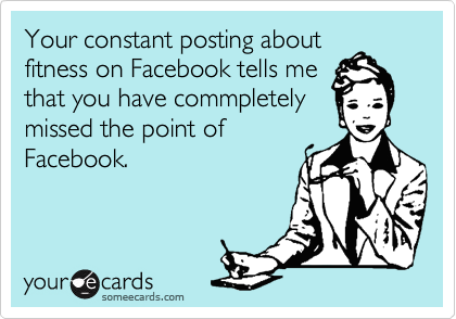 Your constant posting about fitness on Facebook tells me that you have commpletely missed the point of Facebook.
