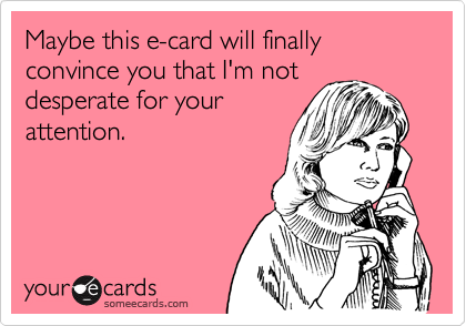 Maybe this e-card will finally convince you that I'm not desperate for your attention.