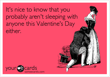It's nice to know that you probably aren't sleeping with anyone this Valentine's Day either.
