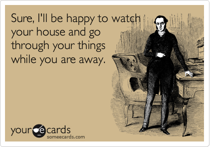 Sure, I'll be happy to watch your house and go through your things while you are away.