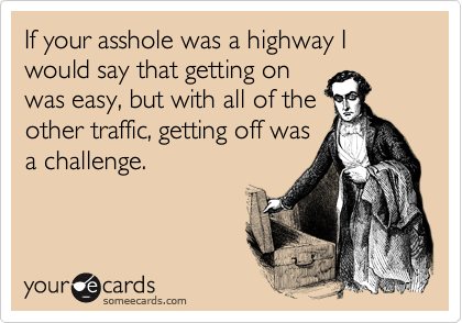 If your asshole was a highway I would say that getting on was easy, but with all of the other traffic, getting off was a challenge.