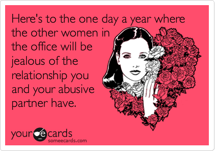 Here's to the one day a year where the other women in the office will be jealous of the relationship you and your abusive partner have.