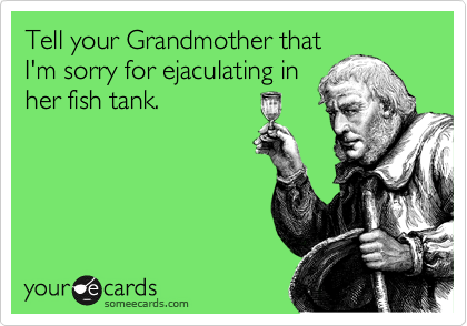 Tell your Grandmother that I'm sorry for ejaculating in her fish tank.