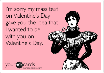 I'm sorry my mass text on Valentine's Day gave you the idea that  I wanted to be with you on Valentine's Day.
