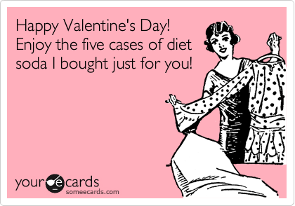 Happy Valentine's Day!  Enjoy the five cases of diet soda I bought just for you!