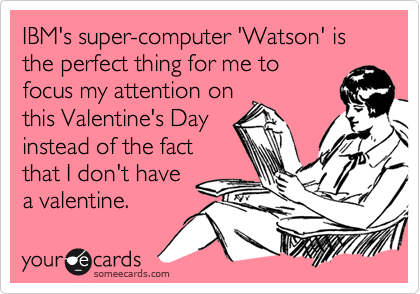 IBM's super-computer 'Watson' is the perfect thing for me to focus my attention on this Valentine's Day instead of the fact that I don't have a valentine.
