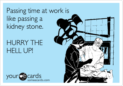 Passing time at work is like passing a kidney stone.   HURRY THE HELL UP!
