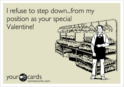 I refuse to step down...from my position as your special Valentine!