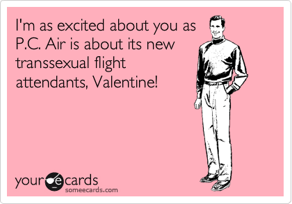I'm as excited about you as P.C. Air is about its new transsexual flight attendants, Valentine!