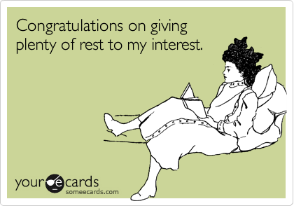 Congratulations on giving  plenty of rest to my interest.