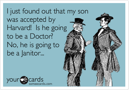I just found out that my son was accepted by Harvard!  Is he going to be a Doctor?  No, he is going to be a Janitor...