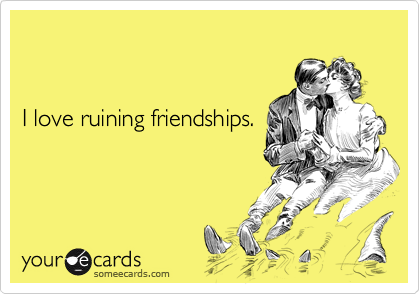 I love ruining friendships.