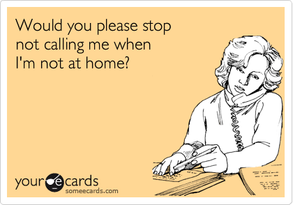 Would you please stop  not calling me when  I'm not at home?