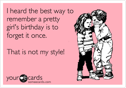 I heard the best way to remember a pretty girl's birthday is to forget it once.    That is not my style!
