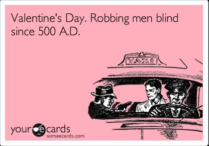 Valentine's Day. Robbing men blind since 500 A.D.