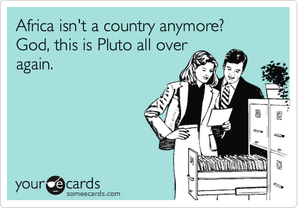 Africa isn't a country anymore?  God, this is Pluto all over again.