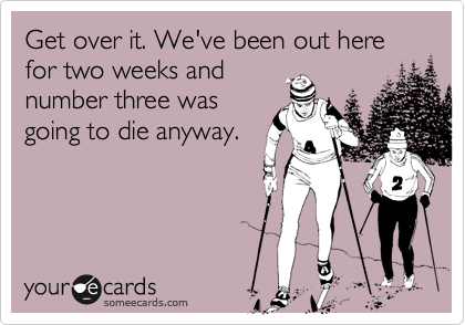 Get over it. We've been out here for two weeks and number three was going to die anyway.