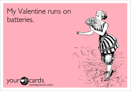 someecards.com - My Valentine runs on batteries.