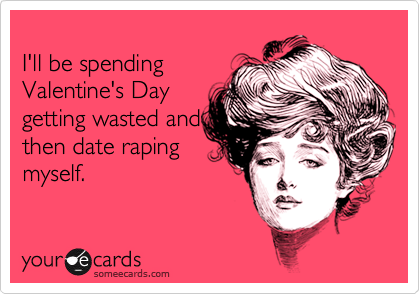 someecards.com - I'll be spending Valentine's Day getting wasted and then date raping myself.