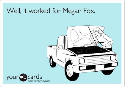 Well, it worked for Megan Fox.