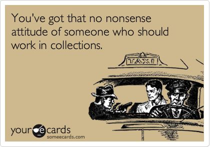 You've got that no nonsense attitude of someone who should work in collections.