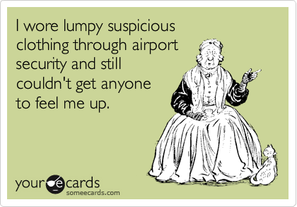I wore lumpy suspicious clothing through airport security and still couldn't get anyone to feel me up.