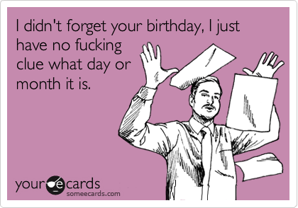 I didn't forget your birthday, I just have no fucking clue what day or month it is.