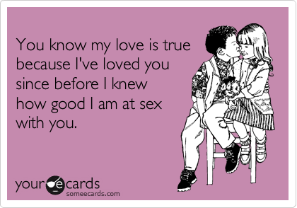 You know my love is true because I've loved you since before I knew how good I am at sex with you.