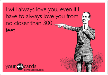 someecards.com - I will always love you, even if I have to always love you from no closer than 300 feet