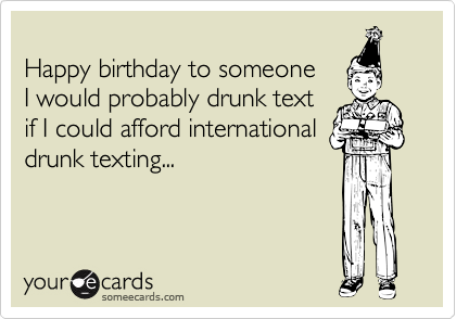 Happy birthday to someone  I would probably drunk text  if I could afford international drunk texting...