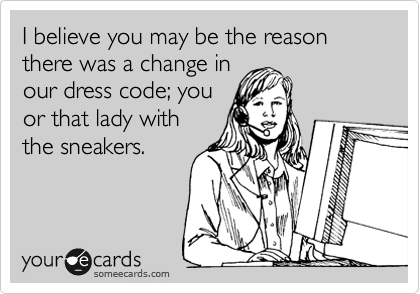 I believe you may be the reason there was a change in our dress code; you or that lady with the sneakers.